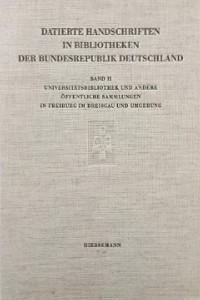 Die datierten Handschriften der Universitätsbibliothek und anderer öffentlicher Sammlungen in Freiburg im Breisgau und Umgebung